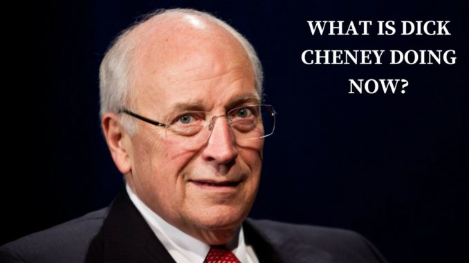what is dick cheney doing now